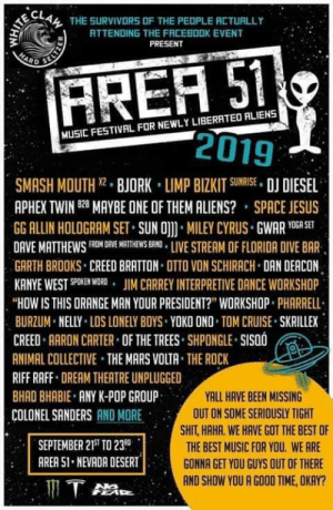 """Gg, Jesus, and Jim Carrey: THE SURVIVORS OF THE PEDPLE ACTUALLY  ATTENDING THE FRCEBOOK EVENT  PRESENT  HARD  FREA 51  2019  MUSIC FESTIVAL FOR NEWLY LIBERATED ALIENS  SMASH MOUTH 2 BJORK LIMP BIZKIT SUNRISE DJ DIESEL  APHEX TWIN B MAYBE ONE OF THEM ALIENS? SPACE JESUS  GG ALLIN HOLOGRAM SET SUN O MILEY CYRUS GWAR YOGA SET  DAVE MATTHEWS FROM DRVE ATHEWS BRNDLIVE STREAM OF FLORIDA DIVE BAR  GARTH BROOKS CREED BRATTON OTTO VON SCHIRACH DAN DEACON  KANYE WEST SPOKEN WORD JIM CARREY INTERPRETIVE DANCE WORKSHOP  """"HOW IS THIS ORANGE MAN YOUR PRESIDENT?"""" WORKSHOP PHARRELL  BURZUM NELLY LOS LONELY BOYS YOKO ONO TOM CRUISE SKRILLEX  CREED AARON CARTER OF THE TREES SHPONGLE SISOO  ANIMAL COLLECTIVE THE MARS VOLTA THE ROCK  RIFF RAFF DREAM THEATRE UNPLUGGED  BHAD BHABIE ANY K-POP GROUP  YALL HAVE BEEN MISSING  OUT ON SOME SERIOUSLY TIGHT  COLONEL SANDERS AND MORE  SHIT, HAHA. WE HAVE GOT THE BEST OF  THE BEST MUSIC FOR YOU. WE ARE  GONNA GET YOU GUYS QUT OF THERE  SEPTEMBER 21ST TO 23  AREA 51 NEVADA DESERT  AND SHOW YOU A GOOD TIME, OKAY?  T A Who is going ? Best band/musician list ever !"""