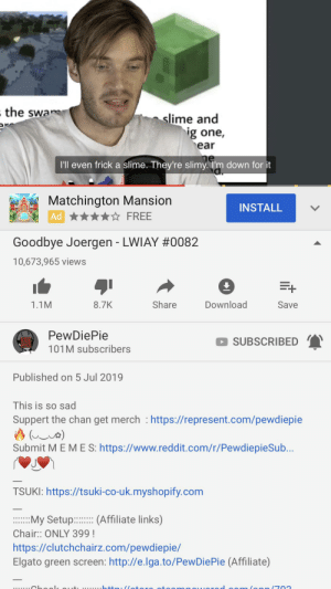 so this: the swa  slime and  ig one,  ear  I'll even frick a slime. They're slimy. Tm down for it  Matchington Mansion  INSTALL  FREE  Ad  Goodbye Joergen - LWIAY #0082  10,673,965 views  Share  Download  1.1M  8.7K  Save  PewDiePie  SUBSCRIBED  101M subscribers  Published on 5 Jul 2019  This is so sad  Suppert the chan get merch https://represent.com/pewdiepie  (a)  Submit M E M E S: https://www.reddit.com/r/PewdiepieSub...  TSUKI: https://tsuki-co-uk.myshopify.com  :My Setup:(Affiliate links)  Chair:: ONLY 399!  https://clutchchairz.com/pewdiepie/  Elgato green screen: http://e.lga.to/PewDiePie (Affiliate)  ...... l t........++ /late  lonn(703 so this