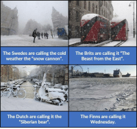 "9gag, Dank, and Funny: The Swedes are calling the cold  weather the ""snow cannon"".  The Brits are calling it ""The  Beast from the East"".  The Dutch are calling it the  Siberian bear""  The Finns are calling it  Wednesday. Canadians laugh whilst chugging maple syrup, naked.  https://9gag.com/gag/a9pA8WZ/sc/funny?ref=fbsc"