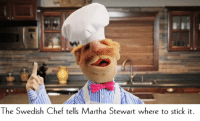 The Swedish Chef needs more love in this sub-reddit.: The Swedish Chef tells Martha Stewart where to stick it The Swedish Chef needs more love in this sub-reddit.
