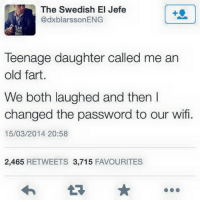 DadLAD TheLADbible: The Swedish El Jefe  dxblarssonENG  Teenage daughter called me an  old fart  We both laughed and then I  changed the password to our wifi.  15/03/2014 20:58  2,465  RETWEETS 3,715  FAVOURITES DadLAD TheLADbible