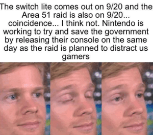 Nintendo, Reddit, and Coincidence: The switch lite comes out on 9/20 and the  Area 51 raid is also on 9/20...  coincidence... I think not. Nintendo is  working to try and save the government  by releasing their console on the same  day as the raid is planned to distract us  gamers Well if we reschedule the raid but don't tell the government then they won't be prepared.