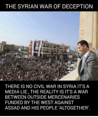 ~KabalMurked: THE SYRIAN WAR OF DECEPTION  THERE IS NO CIVIL WAR IN SYRIA IT'S A  MEDIA LIE, THE REALITY IS IT'S A WAR  BETWEEN OUTSIDE MERCENARIES  FUNDED BY THE WEST AGAINST  ASSAD AND HIS PEOPLE ALTOGETHER'. ~KabalMurked