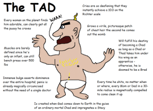 Yet another new character nobody fucking asked for: The TAD: The TAD  Cries are so deafening that they  instantly achieve a 10.0 on the  Richter scale  Every woman on the planet finds  him adorable, can clearly get all  WAAA!  Grows a virile, picturesque patch  of chest hair the second he comes  the  he craves  pussy  out the womb  Will fulfill his destiny  of becoming a Chad  as long as a Chad or  Thad takes him under  Muscles are barely  defined since he's  only an infant, can still  bench press over 500  his wing as an  apprentice -  otherwise, he is  doomed to be a Brad  lbs  Immense bulge asserts dominance  over the entire hospital; penis is  Every time he shits, no matter when  or where, every Mom  mile radius is magnetically compelled  to come clean it up  already magically circumcised  without the need of a single doctor  Dad in a 30-  Is created when Gad comes down to Earth in the guise  of an ordinary mortal Chad and impregnates a Stacy Yet another new character nobody fucking asked for: The TAD