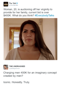 Bid: The Talk  TheTalkCBS  THE  TALK  Woman, 20, is auctioning off her virginity to  provide for her family, current bid is over  $400K. What do you think? #EverybodyTalks   THE UNDRAGGED  @sakilegrannum  Charging men 400K for an imaginary concept  created by men?  lconic. Honestly. Truly