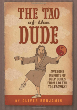 Dude, Tumblr, and Blog: THE TAO  of the  DUDE  AWESOME  INSIGHTS OF  DEEP DUDES  FROM LAO TZU  TO LEBOWSKI  BY OLIVER BENJAMIN  ighted Material novelty-gift-ideas:  The Tao of the Dude: Awesome Insights of Deep Dudes from Lao Tzu to Lebowski - Kindle