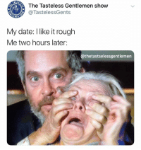 What? I thought you were into this shit.: The Tasteless Gentlemen shovw  @TastelessGents  My date: I like it rough  Me two hours later:  @thetastselessgentlemen What? I thought you were into this shit.