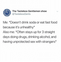 Drinking, Drugs, and Fast Food: The Tasteless Gentlemen show  @TastelessGents  EMEN  Me: *Doesn't drink soda or eat fast food  because it's unhealthy*  Also me: *Often stays up for 3 straight  days doing drugs, drinking alcohol, and  having unprotected sex with strangers* Why am I like this!? Please help me.
