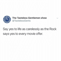 Life, Memes, and The Rock: The Tasteless Gentlemen show  @TastelessGents  EMEN  Say yes to life as carelessly as the Rock  says yes to every movie offer. HOW IM TRYNNA BE!!