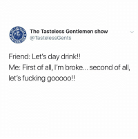 Tag some drinking buddies to get this party started!! 🔥🔥🔥🤠: The Tasteless Gentlemen show  @TastelessGents  Friend: Let's day drink!!  Me: First of all, I'm broke...second of all  let's fucking gooooo! Tag some drinking buddies to get this party started!! 🔥🔥🔥🤠