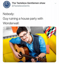 Today is gonna be the day that nobody will hook up with you!!!!: The Tasteless Gentlemen show  @TastelessGents  LEME  Nobody:  Guy ruining a house party witlh  Wonderwall:  @thetastelessgen Today is gonna be the day that nobody will hook up with you!!!!