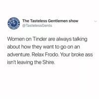"""Take me back!!"" 🙄 Get a job. Not good looking enough to be an Instagram model and too prideful to be a cam girl. So sad.: The Tasteless Gentlemen show  @TastelessGents  LEME  Women on Tinder are always talking  about how they want to go on arn  adventure. Relax Frodo. Your broke ass  isn't leaving the Shire. ""Take me back!!"" 🙄 Get a job. Not good looking enough to be an Instagram model and too prideful to be a cam girl. So sad."