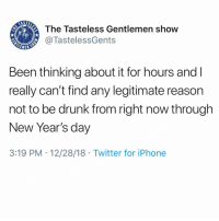Driving, Drunk, and Iphone: The Tasteless Gentlemen show  @TastelessGents  LEMEN  Been thinking about it for hours andI  really can't find any legitimate reason  not to be drunk from right now through  New Year's day  3:19 PM 12/28/18 Twitter for iPhone Anybody got any thoughts? I'm about 3 minutes from driving to the store for a pallet of boxed wine, cause I'm fancy.