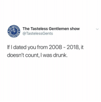 Drunk, Memes, and 🤖: The Tasteless Gentlemen show  @TastelessGents  LEMEN  If I dated you from 2008 - 2018, it  doesn't count, I was drunk. 2019 is my year 😭😭😭 morelies