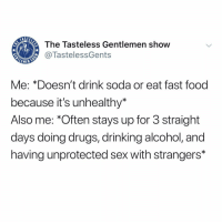 """Creampie, Drinking, and Drugs: The Tasteless Gentlemen show  @TastelessGents  Me: *Doesn't drink soda or eat fast food  because it's unhealthy*  Also me: """"Often stays up for 3 straight  days doing drugs, drinking alcohol, and  having unprotected sex with strangers* Nothing like a creampie in a random girl you met hours earlier. We really shared something there and connected. 😘😘"""