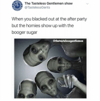 Fam, Memes, and Party: The Tasteless Gentlemen show  @TastelessGents  When you blacked out at the after party  but the homies show up with the  booger sugar  @thetastelessgentlemen Just fuck me up, fam.... I WANT TO BELIEVE!!