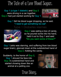 """Candy, Driving, and Memes: The Tde of a Low Blood Suaar  Guy 1 (a type 1 diabetic) and Guy 2  were driving in a car together.  Guy 2 had just started working for Guy 1  Guy 1 felt his blood sugar dropping, so he said  """"I need to get something too eat""""  Type 1 Diabetes Memes  Guy 2 was eating a box of candy,  so he poured some into his hand,  held it out to Guy 1 and said  Do you want some of these?  Guy 1 (who was starving, and suffering from low blood  sugar brain), glanced down at the outstretched hand of  Guy 2, holding the candy  Suddenly, to the horror of Guy 2,  Guy 1 shoved his tace into  Guy 2's outstretched hand and  started chowing down like an  animal at a petting zoo  True Story <p><span>We&rsquo;ve all been there&hellip;</span><a class=""""twitter-hashtag pretty-link"""" href=""""https://twitter.com/search?q=%23lowbloodsugarbrain""""><span>#</span>lowbloodsugarbrain</a><span></span><a class=""""twitter-hashtag pretty-link"""" href=""""https://twitter.com/search?q=%23type1diabetesmemes""""><span>#</span>type1diabetesmemes</a><span></span><a class=""""twitter-hashtag pretty-link"""" href=""""https://twitter.com/search?q=%23type1diabetes""""><span>#</span>type1diabetes</a><span></span><a class=""""twitter-hashtag pretty-link"""" href=""""https://twitter.com/search?q=%23typeonediabetes""""><span>#</span>typeonediabetes</a></p>"""