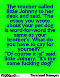 "Little Johnny: The teacher called  little Johnny to her  desk and said, ""The  essay you wrote  about your pet dog  is word-for-word the  same as your  brother's. What do  you have to say for  yourself?""  ""Of course it is!"" said  little Johnny. ""It's the  same fucking dog!""  The ntemet Scavengers"