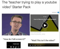 "Memes, Teacher, and youtube.com: The ""teacher trying to play a youtube  video"" Starter Pack  AUTOPLAY  Up Next  How to Become the British Monarch  CGP Grey  Cancel  scrollmyfeed  starterpacks only  ""How do I full-screen it?""  ""Wait! This isn't the video!""  Theater mode And when they finally get it on and they don't move the mouse from the bottom so the bar stays on 🤧 made by @scrollmyfeed @starterpacks_only"