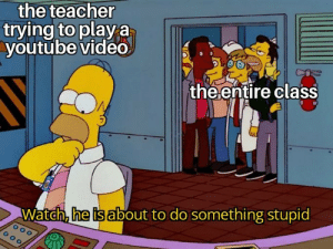 me irl: the teacher  trying to playa  youtube video  the entire class  Watch, he is about to do something stupid me irl