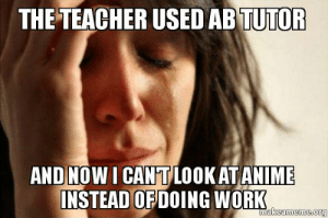 The teacher used AB tutor and now I can't look at anime instead of ...: THE TEACHER USED AB TUTOFR  ANDINOW I CANTLOOKATANIME  NSTEAD OFDOING WORK The teacher used AB tutor and now I can't look at anime instead of ...
