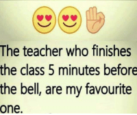 Memes, Teacher, and 🤖: The teacher who finishes  the class 5 minutes before  the bell, are my favourite  one.
