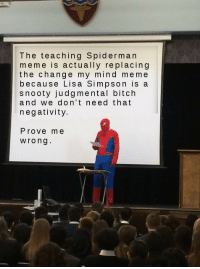Mind Meme: The teaching Spiderman  meme is actually replacing  the change my mind meme  because Lisa Simpson is a  snooty judg mental bitch  and we don't need that  negativity.  Prove me  Wrong