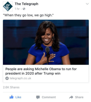 "Michelle Obama, Obama, and Run: The Telegraph  1 hr  ""When they go low, we go high.""  People are asking Michelle Obama to run for  president in 2020 after Trump win  telegraph.co.uk  2.6K Shares  Like  Comment  Share ronamov:  SAVE US MRS OBAMA"