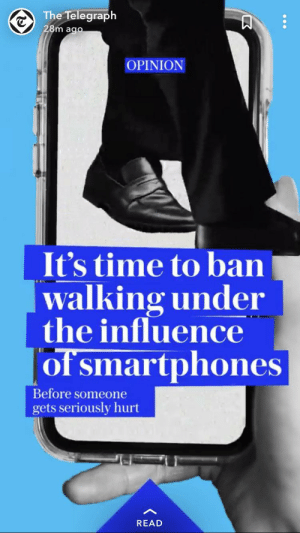 Telegraph, Time, and The Telegraph: The Telegraph  28m ago  OPINION  It's time to ban  |walking under  the influence  of smartphones  Before someone  gets seriously hurt  READ Hmmmm. Or let adults be held accountable for themselves??