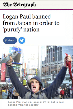 Dank, Memes, and Target: The Telegraph  Logan Paul banned  from Japan in order to  'purufy' nation  f share  F0  Ps-y  EGOT  EST ALs  ないよ  ·だより  Logan Paul vlogs in Japan in 2017, but is now  banned from the country Logan Paul banned by Synndrom FOLLOW 4 MORE MEMES.