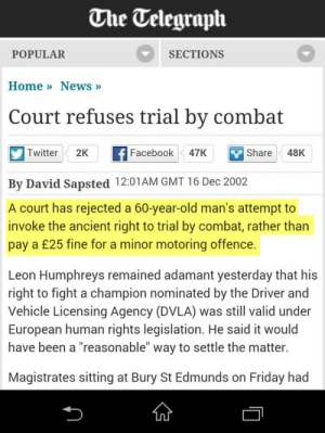 """Facebook, Friday, and Twitter: The Telegraph  POPULAR  SECTIONS  HomeNews  Court refuses trial by combat  Twitter  2Kf Facebook 47K hare4  Facebook47K  Share 48K  By David Sapsted 1201AM GMT 16 Dec 2002  A court has rejected a 60-year-old man's attempt to  invoke the ancient right to trial by combat, rather than  pay a £25 fine for a minor motoring offence.  Leon Humphreys remained adamant yesterday that his  right to fight a champion nominated by the Driver and  Vehicle Licensing Agency (DVLA) was still valid under  European human rights legislation. He said it would  have been a """"reasonable"""" way to settle the matter  Magistrates sitting at Bury St Edmunds on Friday had"""