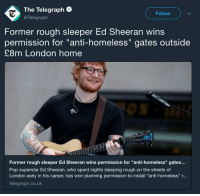"Fucking, Homeless, and Music: The Telegraph  @Telegraph  Follow  Former rough sleeper Ed Sheeran wins  permission for ""anti-homeless"" gates outside  £8m London home  Former rough sleeper Ed Sheeran wins permission for ""anti-homeless"" gates..  Pop superstar Ed Sheeran, who spent nights sleeping rough on the streets of  London early in his career, has won planning permission to install ""anti-homeless"" r...  telegraph.co.uk <p><a href=""https://banana0042.tumblr.com/post/175999946723/capatalismnt-please-dont-pay-for-his-music"" class=""tumblr_blog"">banana0042</a>:</p>  <blockquote><p><a href=""https://capatalismnt.tumblr.com/post/175987677927/please-dont-pay-for-his-music"" class=""tumblr_blog"">capatalismnt</a>:</p><blockquote><p>Please don't pay for his music.</p></blockquote> <p>Also, molotov cocktails and thermite are valid options as well.  </p></blockquote>  <p>Imagine advocating literal violence against somebody for not wanting random people on their property. How many homeless people do y'all let sleep in your living room? Never mind the fact that the gate was <i><b>actually</b></i> to keep out the paparazzi and he never said anything about the homeless to fucking begin with.</p>"