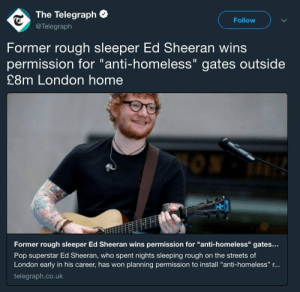 "Bad, Gif, and Girls: The Telegraph  @Telegraph  Follow  Former rough sleeper Ed Sheeran wins  permission for ""anti-homeless"" gates outside  £8m London home  Former rough sleeper Ed Sheeran wins permission for ""anti-homeless"" gates..  Pop superstar Ed Sheeran, who spent nights sleeping rough on the streets of  London early in his career, has won planning permission to install ""anti-homeless"" r...  telegraph.co.uk cuttothefeeling: fuck-ler:  capatalismnt: Please don't pay for his music.  also don't listen to it, it's extremely bad  omg now us gays have a legitimate reason to hate him let's go girls"