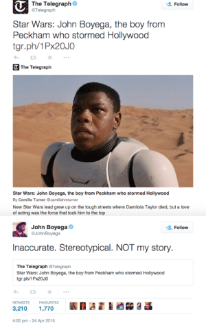 """John Boyega, Lazy, and Love: The Telegraph  @Telegraph  Follow  Star Wars: John Boyega, the boy from  Peckham who stormed Hollywood  tgr.ph/1PX20JO  T The Telegraph  Star Wars: John Boyega, the boy from Peckham who stormed Hollywood  By Camilla Turner @camillahmturner  New Star Wars lead grew up on the tough streets where Damilola Taylor died, but a love  of acting was the force that took him to the top   John Boyega  @JohnBoyega  Follow  Inaccurate. Stereotypical. NOT my story.  The Telegraph @Telegraph  Star Wars: John Boyega, the boy from Peckham who stormed Hollywood  tgr.ph/1PX20J0  RETWEETS  FAVOURITES  1,770  3,210  4:02 pm - 24 Apr 2015 srirachini:  John Boyega calling out The Telegraph for fabricating a lazy, stereotypical """"Black boy from the hood gone good"""" story about him. (x)(x)   The media is so messy I'm glad we're calling it out"""