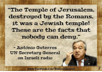 """Memes, Israeli, and 🤖: """"The Temple of Jerusalem,  destroyed by the Romans,  it was a Jewish temple!  These are the facts that  nobody can deny.""""  Antonio Guterres  UN Secretary General  on Israeli radio  LwwwFacebook.com/Biblicalzionist Someone at the UN speaks the truth. Wow...  The Biblical Zionist"""