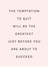 Temptation: THE TEMPTATION  TO QUIT  WILL BE THE  GREATEST  JUST BEFORE YOU  ARE ABOUT TO  SUCCEED