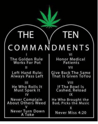 Memes, Bowling, and Golden Rule: THE  TEN  COMMAND MENTS  VI  The Golden Rule  Honor Medical  Works For Pot  Patients  VII  Left Hand Rule  Give Back The Same  Always Pass Left  That Is Given ToYou  VIII  He Who Rolls it  If The Bowl Is  Must Spark  It  Cashed, Reload  IV  IX  Never Complain  He Who Brought the  About Others Weed  Bud, Picks the Music  Never Turn Down  Never Miss 4:20  A Toke 🙌@marijuana.tv cheechandchong