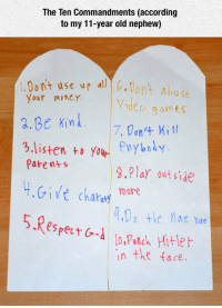 Parents, Video, and Old: The Ten Commandments (according  to my 11-year old nephew)  1.0omt use uont Abuse  Your miner  Video g ames  7, Don Kit  aBe kin  3.listen to your enybody.  Parents  9.Pla outside  more  Do theae hae  in the face.  VChatat <p>Ten Commandments.</p>