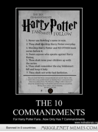 "Bad, Children, and Fanfiction: THE TEN  COMMANDMENTS  Harty Patter  FANSMuSTT FOLLOW  1. Never use Rowling's name in vain.  2. Thou shall worship Harry Potter everyday.  3. Worship Harry Potter and NO OTHER book  series before it.  4. Damn anyone who speaks against Harry  Potter  5. Thou shalt raise your children up with  the series  6. Thou shalt remember the day Voldemort  fell and keep it holy.  7. Thou shalt not write bad fanfiction.  Krep in mind that thee comanents are sacred. Anyone wha  wisdh to die s very guinlol leath can dheobery theswe commandments  Otherwise, follow thrm. The Ministry if Magic will h. ịnhrmed  hout the wrond-slaings of all wituthes and wfcards, esceptions  Wrong-dours will be seet to Askahun  THE 10  COMMANDMENTS  For Harry Potter Fans...Now Only Has 7 Commandments  www.motivationals.org  Banned in 0 countries  MUGGLENET MEMES.COM <p>The 7 Commandments <a href=""http://ift.tt/1eBddUs"">http://ift.tt/1eBddUs</a></p>"