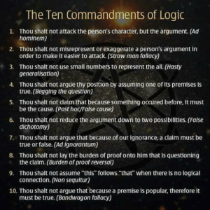 "Arguing, Logic, and Omg: The Ten Commandments of Logic  1. Thou shalt not attack the person's character, but the argument. (Ad  2. Thou shalt not misrepresent or exaggerate a person's argument in  3. Thou shalt not use small numbers to represent the all. (Hasty  4. Thou shalt not argue thy position by assuming one of its premises is  5. Thou shalt not claím that because something occured before, it must  6. Thou shalt not reduce the argument down to two possibilities. (False  7. Thou shalt not argue that because of our ignorance, a claim must be  8. Thou shalt not lay the burden of proof onto him that is questioning  9. Thou shalt not assume ""this"" follows ""that"" when there is no logical  10. Thou shalt not argue that because a premise is popular, therefore it  hominem)  order to make it easier to attack. (Straw man fallacy)  generalisation)  true. (Begging the question)  be the cause. (Post hoc/False cause)  dichotomy)  true or false. (Ad ignorantum)  the claim. (Burden of proof reversal)  connection. (Non sequitur)  must be true. (Bandwagon fallacy) omg-humor:10 commandments of Logic"