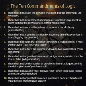 "fallacy: The Ten Commandments of Logic  Thou shalt not attack the person's character, but the argument. (Ad  hominem)  1.  Thou shalt not misrepresent or exaggerate a person's argument in  order to make it easier to attack. (Straw man fallacy)  2.  Thou shalt not use small numbers to represent the all. (Hasty  generalisation)  3.  Thou shalt not argue thy position by assuming one of its premises is  true. (Begging the question)  4.  Thou shalt not claim that because something occured before, it must  be the cause. (Post hoc/False cause)  5.  Thou shalt not reduce the argument down to two possibilities. (False  dichotomy)  6.  Thou shalt not argue that because of our ignorance, a claim must be  true or false. (Ad ignorantum)  7.  Thou shalt not lay the burden of proof onto him that is questioning  the claim. (Burden of proof reversal)  8.  Thou shalt not assume ""this"" follows ""that"" when there is no logical  connection. (Non sequitur)  9.  10. Thou shalt not argue that because a premise is popular, therefore it  must be true. (Bandwagon fallacy)"