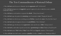 """10 good things to follow LS: The Ten Commandments of Rational Debate  1. Thou shall not attack the person's character, but the argument itself. (""""Ad hominem  2. Thou shall not misrepresent or exaggerate a person's argument In order to make them easier to attack.  (""""Straw Man Fallac  3. Thou shall not use small numbers to represent the whole  (""""Hasty Generalization')  4. Thou shall not argue thy position by assuming one of its premises is true. (""""Begging the Question')  5. Thou shall not claim that because something occurred before, it must be the cause. (""""Post Hoc/False Cause"""")  6. Thou shall not reduce the argument down to two possibilities. (""""False Dichotomy"""")  7. Thou shall not argue that because of our ignorance, claim must be true or false (Ad Ignorantiam"""")  8. Thou shall not lay the burden of proof onto him that is questioning the claim (""""Burden of Proof Reversal  9. Thou shall not assume """"this"""" follows """"that,"""" when """"it"""" has no logical connection. (""""Non Sequitur')  10. Thou shall not claim that because a premises is popular, therefore  it must be true. (""""Banduvagon Fallacy') 10 good things to follow LS"""