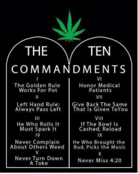 Memes, Golden Rule, and The Ten Commandments: THE  TEN  COMMANDMENTS  VI  The Golden Rule  Honor Medical  Works For Pot  Patients  VII  Left Hand Rule  Give Back The Same  Always Pass Left That Is Given ToYou  VIII  He Who Rolls it  If The Bowl is  Cashed, Reload  Must Spark It  IVE  IX  Never Complain  He Who Brought the  About Others Weed  Bud, Picks the Music  Never Turn Down  Never Miss 4:20  A Toke
