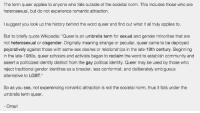 """Community, Lgbt, and Mlb: The term queer applies to anyone who falls outside of the societal norm. This includes those who are  heterosexual, but do not experience romantic attraction.  I suggest you look up the history behind the word queer and find out what it all truly applies to  But to briefly quote Wikipedia: """"Queer is an umbrella term for sexual and gender minorities that are  not heterosexual or cisgender. Originally meaning strange or peculiar, queer came to be deployed  pejoratively against those with same-sex desires or relationships in the late-19th century. Beginning  in the late-1980s, queer scholars and activists began to reclaim the word to establish community and  assert a politicized identity distinct from the gay political identity. Queer may be used by those who  reject traditionai gender denties as a broader, less contformist, and deliberately ambiguous  alternative to LGBT.""""  So as you see, not experiencing romantic attraction is not the societal norm, thus it falls under the  umbrella term queer  Omarl <p><a mlb_binding_key=""""235"""" class=""""tumblr_blog"""" href=""""http://lucythechatterbox.tumblr.com/post/117760327599/askmimirshead-lucythechatterbox-science"""">lucythechatterbox</a>:</p>  <blockquote><p><a mlb_binding_key=""""236"""" class=""""tumblr_blog"""" href=""""http://askmimirshead.tumblr.com/post/117746043450/lucythechatterbox-science-side-of-tumblr-how"""">askmimirshead</a>:</p>  <blockquote><p><a mlb_binding_key=""""237"""" class=""""tumblr_blog"""" href=""""http://lucythechatterbox.tumblr.com/post/117745401819/science-side-of-tumblr-how-do-i-fling-the-earth"""">lucythechatterbox</a>:</p>  <blockquote><p>@science side of tumblr how do i fling the earth into the sun</p></blockquote>  <p>First you'll need a particle accelerator. Use the particle accelerator to generate a black hole on the moon during a new moon. The black hole will eat the moon thus increasing in size. The gravity well of the black hole will pull the earth towards the sun and de orbit the earth. Congrats we all burne"""