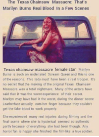 Memes, Her Finger, and 🤖: The Texas Chainsaw Massacre: That's  Marilyn Burns Real Blood In a Few Scenes  Texas chainsaw massacre female star Marilyn  Burns is such an underrated Scream Queen and this is one  of the reasons. This lady must have been a real trooper. It's  no secret that the making of the original Texas Chainsaw  Massacre was a total nightmare. Many of the actors have  said that it was the worst experience of their career  Marilyn may have had it the worst, during the dinner scene  Leatherface actually cuts her finger because they couldn't  get the fake blood to work properly  She experienced many real injuries during filming and the  final scene where she is hysterical seemed so authentic  partly because of everything she had been though. Any  horror fan is happy she finished the film like a true soldier