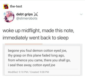 I dont know where you come from, but I know where you will go: the-text  debt grips  @slimerobots  woke up midflight, made this note,  immediately went back to sleep  begone you foul demon cotton eyed joe,  thy grasp on this plane faded long ago,  from whence you came, there you shall go,  i seal thee away, cotton eyed joe  Modified: 9:10 PM/Created: 9:08 PM I dont know where you come from, but I know where you will go