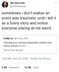 Funny, Iphone, and Molly: the text man  @ultrafinesse  sometimes i don't realize an  event was traumatic until i tell it  as a funny story and notice  everyone staring at me weird  molly os @molly_OS1  Turning your serious traumatic events into  funny stories >>>  Show this thread  7:26 PM Dec 23, 2018 Twitter for iPhone  3.5K Retweets12.9K Likes