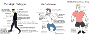 """The Virgin NoFapper vs The Chad Coomer vs The Thad Normal Human Being: The Thad Normal Human Being  The Virgin NoFapper  The Chad Coomer  jerks off maybe  once every day  or two, idk  has messy hair,  hoes love it anyway  is a christian  does not believe in religion  due to how fucking pointless  and restrictive it is  has a receding hairline,  combs it back instead of  doing a combover, making  it look 10x worse  doesnt make a big  deal about it  wears glasses because he played  too many video games during his  formative years  has perfect facial features  is his own person  is constantly sad  is always happy  and horny  takes antidepressants because  he actually thinks they will help  goes to therapy  because he actually  thinks it will help  has beautiful  pale skin from  spending his time  indoors  mussels, mang  has absolutely no vigor or manliness,  has pipecleaner arms and a flat ass  as a result  has zero friends outside  of reddit  has a small  cock due to  lack of use  as well as a  jerks off to porn multiple times  per day, gets laid anyway because  those two things have absolutely  nothing to do with each other  actually believes that masturbation has negative  physical and mental effects despite every single  piece of credible scientific evidence proving otherwise,  responds """"ok coomer"""" to any legitimate counter-argument  abs are on point  posesses  a clean-shaven  thundercock  nobody  high bf%  cares  has weak knees  about  what  he  that projects  thinks he's hot shit just  because he doesnt fap  loves the gays and  proudly fucks them  enormous  dislikes homosexuals and transgender people  (yet would never talk shit to them in person)  amounts of  jizz  is succeasful  and has plenty  of friends as well  as perfect health,  didnt even realize  does  behind  closed  doors  spent hundreds of  dollars on timbs,  hates wearing them  on his delicate feet  and only does so because he  has indestructible feet  from foot-fisting his many  sexual partners on nu"""