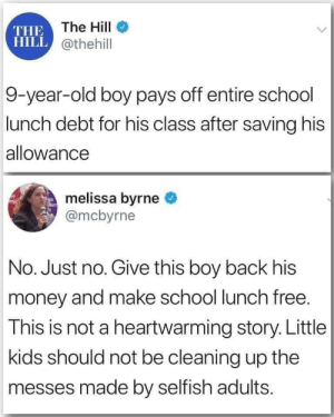 Saving: THE The HilI  HILL @thehill  9-year-old boy pays off entire school  lunch debt for his class after saving his  allowance  melissa byrne  @mcbyrne  No. Just no. Give this boy back his  money and make school lunch free.  This is not a heartwarming story. Little  kids should not be cleaning up the  messes made by selfish adults.