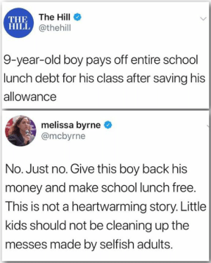 Republican Family Values: THE The Hill  HILL @thehill  9-year-old boy pays off entire school  lunch debt for his class after saving his  allowance  melissa byrne  @mcbyrne  No. Just no. Give this boy back his  money and make school lunch free.  This is not a heartwarming story. Little  kids should not be cleaning up the  messes made by selfish adults. Republican Family Values